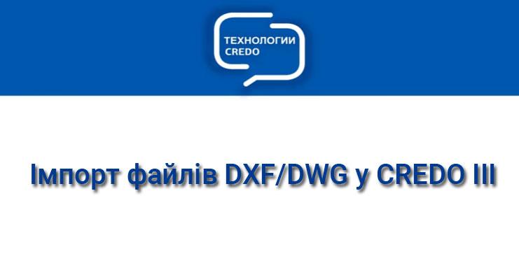 Імпорт файлів DXF / DWG в систему CREDO III